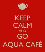 KEEP CALM AND GO AQUA CAFÉ