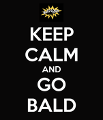 KEEP CALM AND GO BALD