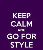 KEEP CALM AND GO FOR STYLE