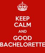 KEEP CALM AND GOOD BACHELORETTE