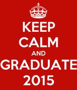 KEEP CALM AND GRADUATE 2015