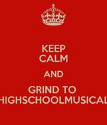 KEEP CALM AND GRIND TO  HIGHSCHOOLMUSICAL