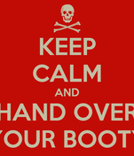 KEEP CALM AND HAND OVER YOUR BOOTY