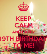 KEEP CALM AND HAPPY 19TH BIRTHDAY TO ME!