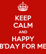 KEEP CALM AND HAPPY B'DAY FOR ME