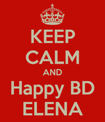 KEEP CALM AND Happy BD ELENA