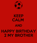 KEEP CALM  AND  HAPPY BIRTHDAY  2 MY BROTHER