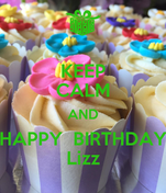 KEEP CALM AND HAPPY  BIRTHDAY Lizz