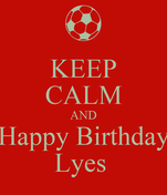KEEP CALM AND Happy Birthday Lyes