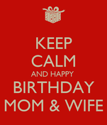 KEEP CALM AND HAPPY  BIRTHDAY MOM & WIFE