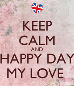 KEEP CALM AND HAPPY DAY MY LOVE