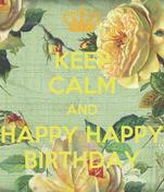KEEP CALM AND HAPPY HAPPY BIRTHDAY