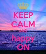 KEEP CALM AND happy ON