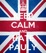 KEEP CALM AND HATE PAULY