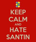 KEEP CALM AND HATE SANTIN