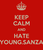 KEEP CALM AND HATE YOUNG.SANZA