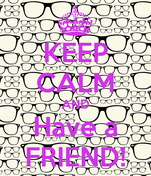 KEEP CALM AND Have a FRIEND!