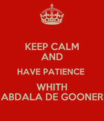 KEEP CALM AND HAVE PATIENCE  WHITH ABDALA DE GOONER