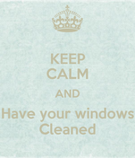 KEEP CALM AND Have your windows Cleaned