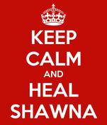 KEEP CALM AND HEAL SHAWNA