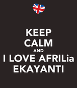 KEEP CALM AND I LOVE AFRILia EKAYANTI