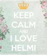 KEEP CALM AND I LOVE HELMI