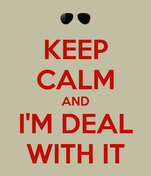 KEEP CALM AND I'M DEAL WITH IT