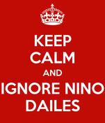 KEEP CALM AND IGNORE NINO DAILES