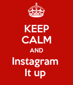 KEEP CALM AND Instagram  It up