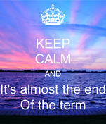 KEEP CALM AND It's almost the end Of the term
