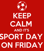 KEEP CALM  AND IT'S  SPORT DAY  ON FRIDAY