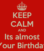 KEEP CALM AND Its almost Your Birthday