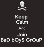Keep  Calm And Join BaD bOyS GrOuP