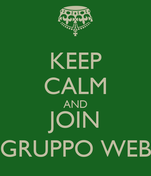 KEEP CALM AND JOIN GRUPPO WEB