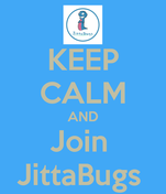 KEEP CALM AND Join  JittaBugs