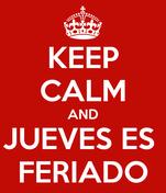 KEEP CALM AND JUEVES ES  FERIADO