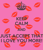 KEEP CALM AND JUST ACCEPT THAT I LOVE YOU MORE!