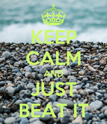 KEEP CALM AND JUST BEAT IT