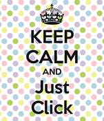 KEEP CALM AND Just Click