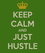 KEEP CALM AND JUST HUSTLE
