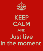 KEEP CALM AND Just live In the moment