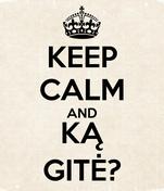 KEEP CALM AND KĄ GITĖ?