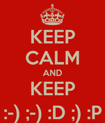 KEEP CALM AND KEEP :-) ;-) :D ;) :P