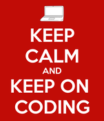 KEEP CALM AND KEEP ON  CODING