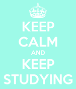 KEEP CALM AND KEEP STUDYING