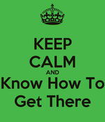 KEEP CALM AND Know How To Get There