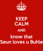 KEEP CALM AND know that Seun loves u Buhle