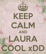 KEEP CALM AND LAURA COOL xDD