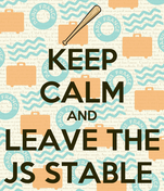 KEEP CALM AND LEAVE THE JS STABLE
