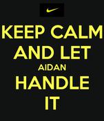 KEEP CALM AND LET AIDAN HANDLE IT